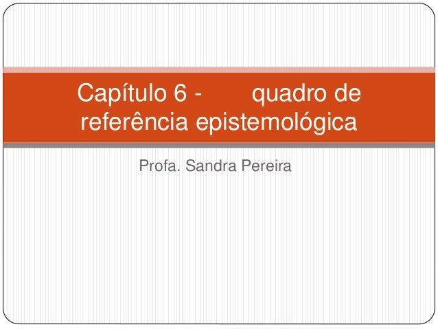 Capítulo 6 - quadro de  referência epistemológica  Profa. Sandra Pereira
