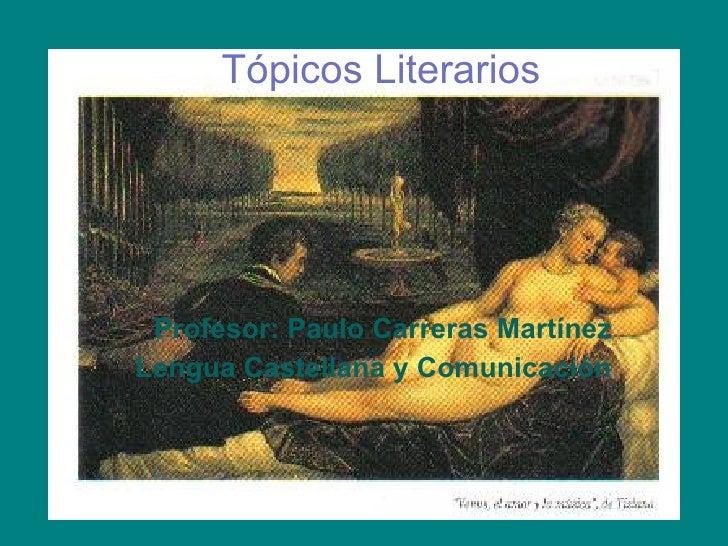 Tópicos Literarios Profesor: Paulo Carreras Martínez Lengua Castellana y Comunicación
