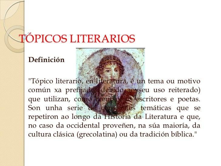 """TÓPICOS LITERARIOS Definición """"Tópico literario, en literatura, é un tema ou motivo común xa prefijado (debido ao seu uso ..."""