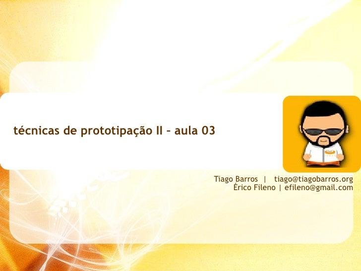 técnicas de prototipação II – aula 03 Tiago Barros     [email_address] Érico Fileno   efileno@gmail.com