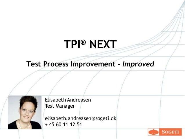 TPI® NEXT Test Process Improvement - Improved  Elisabeth Andreasen Test Manager elisabeth.andreasen@sogeti.dk + 45 60 11 1...