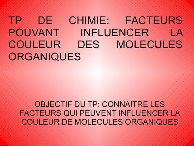 TP DE CHIMIE: FACTEURSPOUVANT   INFLUENCER   LACOULEUR  DES    MOLECULESORGANIQUES    OBJECTIF DU TP: CONNAITRE LES FACTEU...