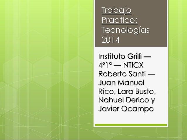 Trabajo Practico: Tecnologías 2014 Instituto Grilli — 4º1ª — NTICX Roberto Santi — Juan Manuel Rico, Lara Busto, Nahuel De...