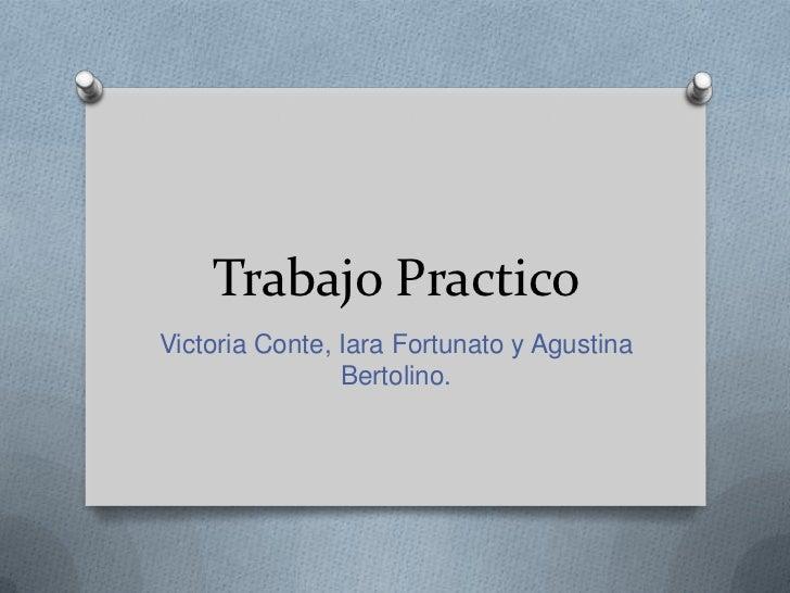 Trabajo PracticoVictoria Conte, Iara Fortunato y Agustina                Bertolino.