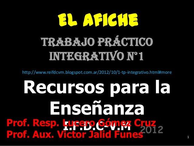 El Afiche          Trabajo Práctico           Integrativo n°1  http://www.reifdcvm.blogspot.com.ar/2012/10/1-tp-integrativ...