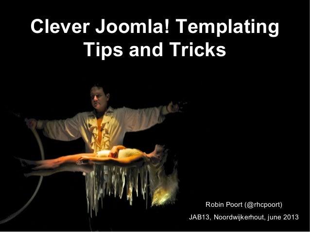 Clever Joomla! TemplatingTips and TricksRobin Poort (@rhcpoort)JAB13, Noordwijkerhout, june 2013