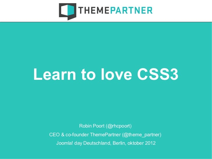 Learn to love CSS3              Robin Poort (@rhcpoort)  CEO & co-founder ThemePartner (@theme_partner)    Joomla! day Deu...