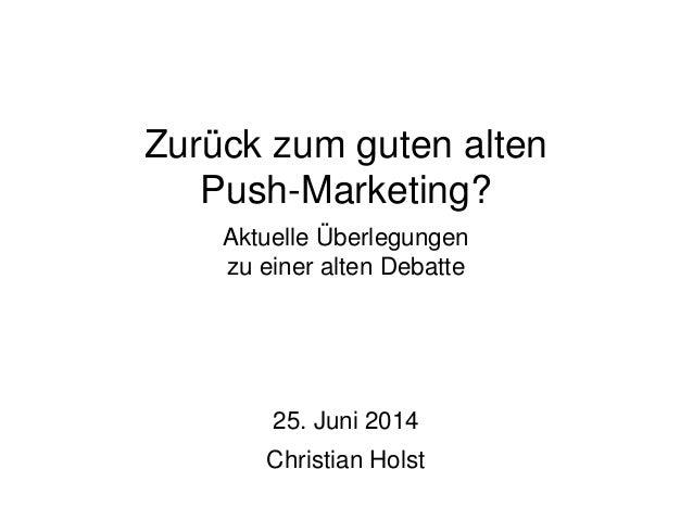 Zurück zum guten alten Push-Marketing? Aktuelle Überlegungen zu einer alten Debatte 25. Juni 2014 Christian Holst