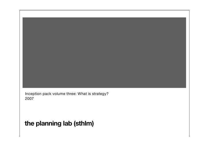 Inception pack volume three: What is strategy? 2007     the planning lab (sthlm)