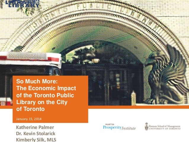 So Much More: The Economic Impact of the Toronto Public Library on the City of Toronto January 15, 2014  Katherine Palmer ...