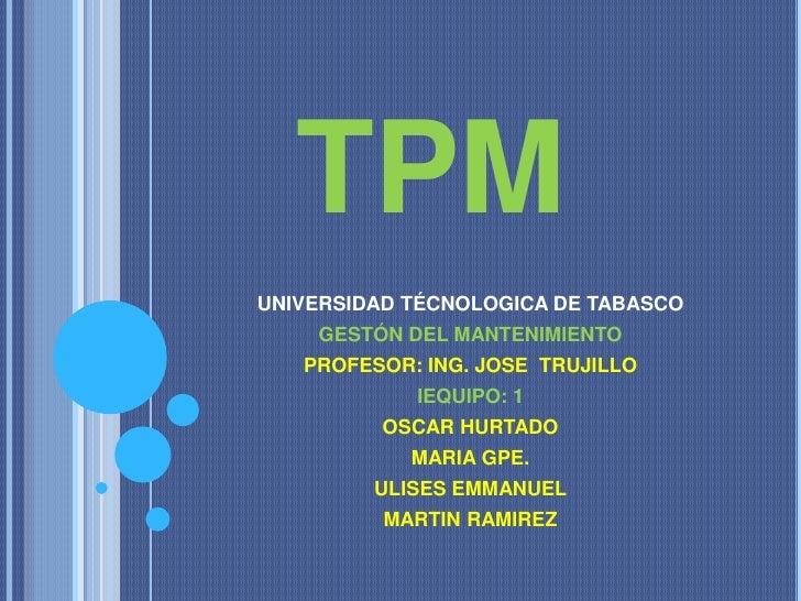 TPMUNIVERSIDAD TÉCNOLOGICA DE TABASCO    GESTÓN DEL MANTENIMIENTO   PROFESOR: ING. JOSE TRUJILLO            IEQUIPO: 1    ...