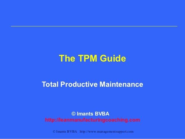 The TPM GuideTotal Productive Maintenance           © Imants BVBAhttp://leanmanufacturingcoaching.com   © Imants BVBA http...