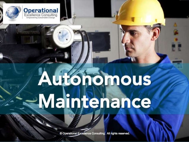 1© Operational Excellence Consulting. All rights reserved. 1 Autonomous Maintenance © Operational Excellence Consulting. A...