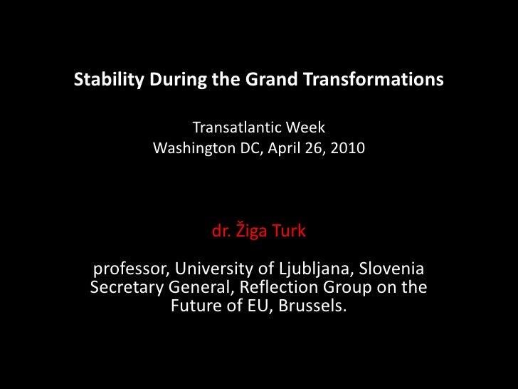 Stability During the Grand Transformations Transatlantic WeekWashington DC, April 26, 2010<br />dr. Žiga Turkprofessor, Un...