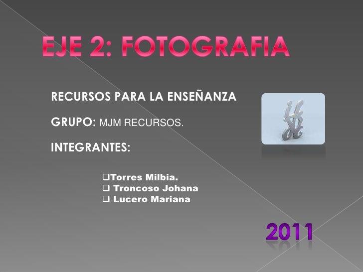 EJE 2: FOTOGRAFIA<br />RECURSOS PARA LA ENSEÑANZA<br />GRUPO: MJM RECURSOS.<br />INTEGRANTES: <br /><ul><li>Torres Milbia.
