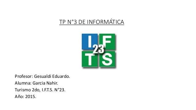 TP N°3 DE INFORMÁTICA Profesor: Gesualdi Eduardo. Alumna: Garcia Nahir. Turismo 2do, I.F.T.S. N°23. Año: 2015.