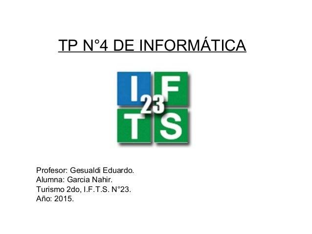 TP N°4 DE INFORMÁTICA Profesor: Gesualdi Eduardo. Alumna: Garcia Nahir. Turismo 2do, I.F.T.S. N°23. Año: 2015.