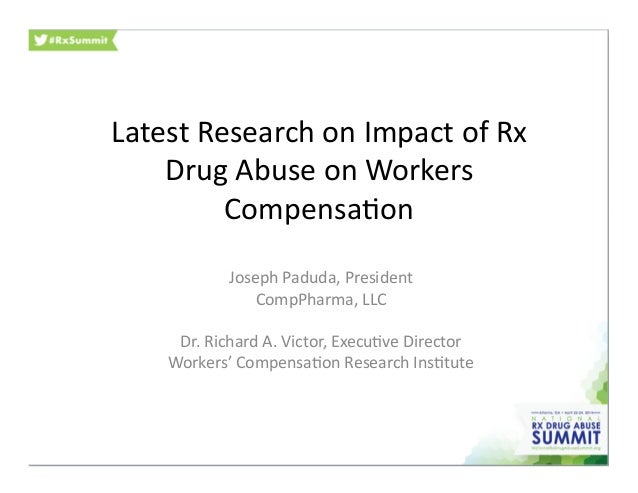Latest	   Research	   on	   Impact	   of	   Rx	    Drug	   Abuse	   on	   Workers	    Compensa:on	    Joseph	   Paduda,	  ...