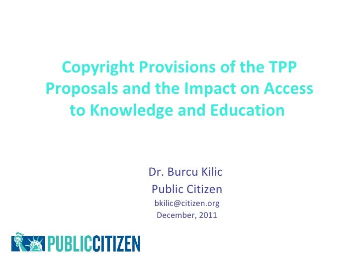 Copyright Provisions of the TPPProposals and the Impact on Access   to Knowledge and Education             Dr. Burcu Kilic...