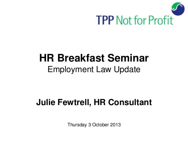 HR Breakfast Seminar Employment Law Update Julie Fewtrell, HR Consultant Thursday 3 October 2013