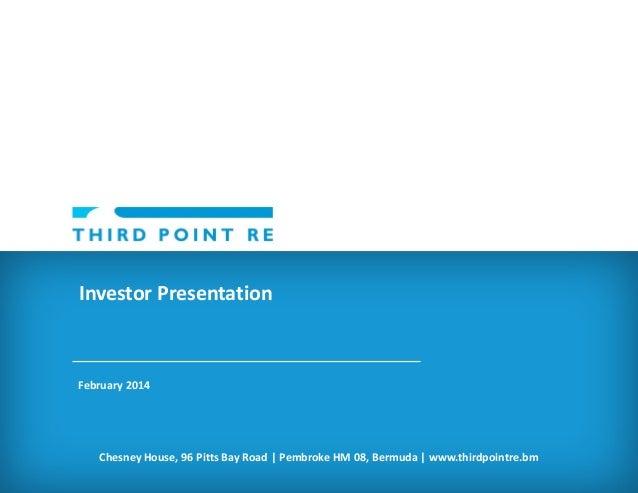 Investor Presentation  February 2014  Chesney House, 96 Pitts Bay Road | Pembroke HM 08, Bermuda | www.thirdpointre.bm