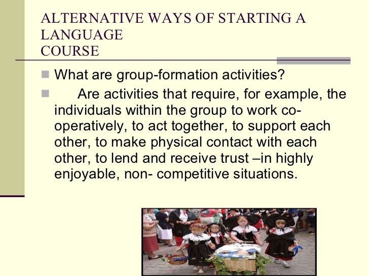 ALTERNATIVE WAYS OF STARTING A LANGUAGE  COURSE <ul><li>What are group-formation activities? </li></ul><ul><li>Are activit...