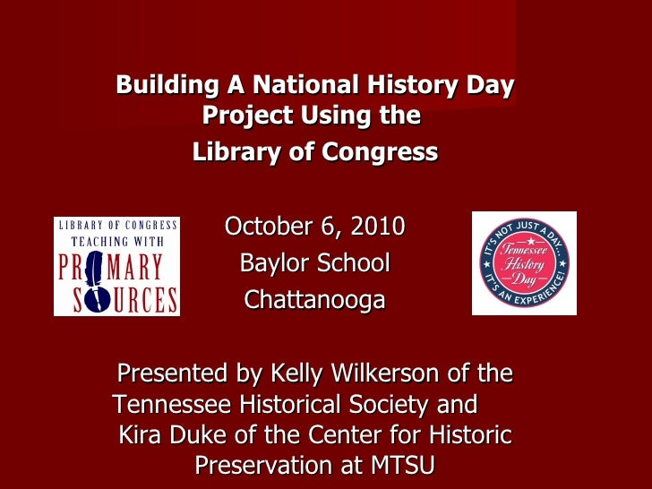 Building A National History Day Project Using the  Library of Congress October 6, 2010 Baylor School Chattanooga Presented...
