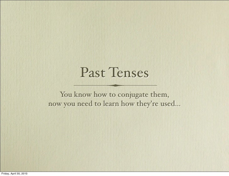Past Tenses                             You know how to conjugate them,                          now you need to learn how...