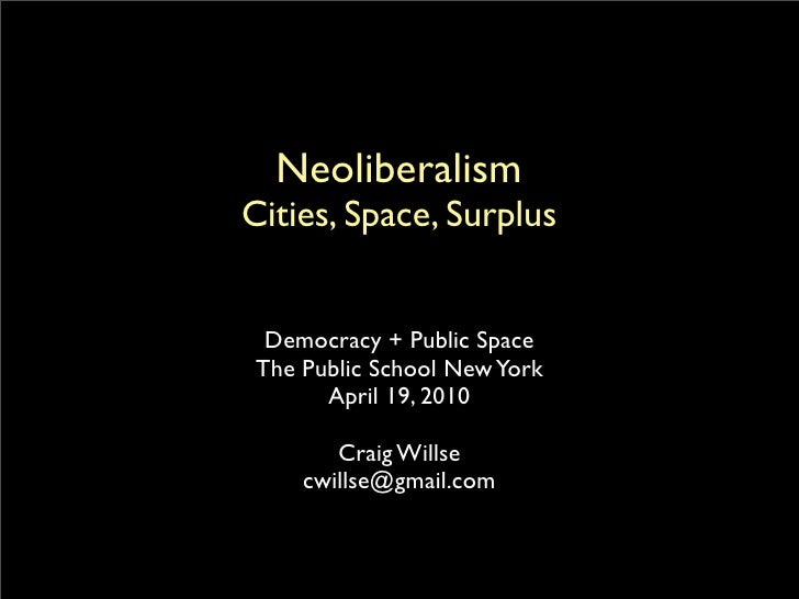 Neoliberalism Cities, Space, Surplus     Democracy + Public Space  The Public School New York        April 19, 2010       ...