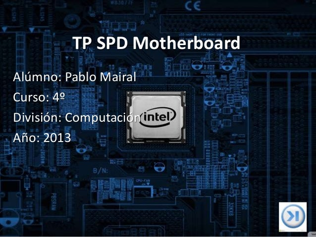 TP SPD Motherboard Alúmno: Pablo Mairal Curso: 4º División: Computación Año: 2013