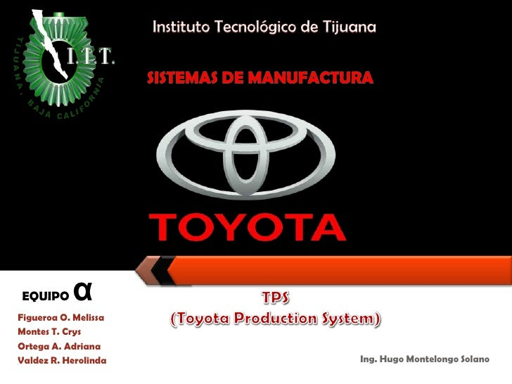 InstitutoTecnológico de Tijuana<br />SISTEMAS DE MANUFACTURA<br />TPS (Toyota Production System)<br />EQUIPO α<br />Figuer...