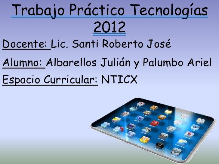 Trabajo Práctico Tecnologías            2012Docente: Lic. Santi Roberto JoséAlumno: Albarellos Julián y Palumbo ArielEspac...
