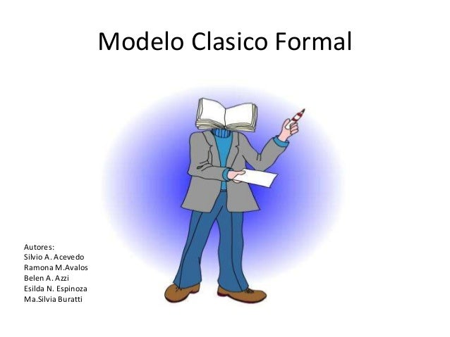Modelo Clasico Formal Autores: Silvio A. Acevedo Ramona M.Avalos Belen A. Azzi Esilda N. Espinoza Ma.Silvia Buratti