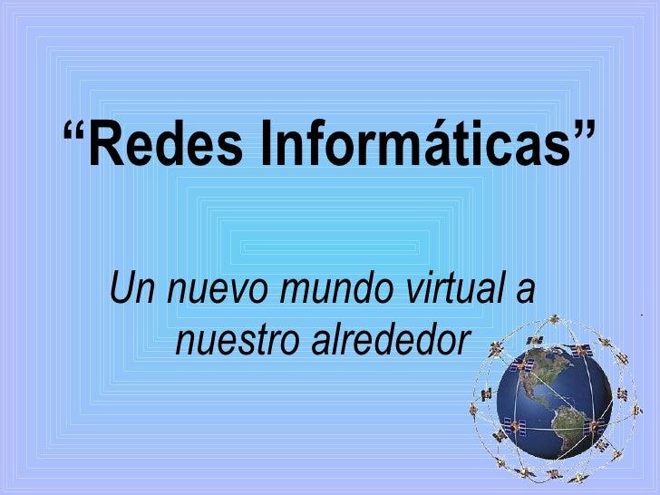 """"""" Redes Informáticas"""" Un nuevo mundo virtual a nuestro alrededor"""