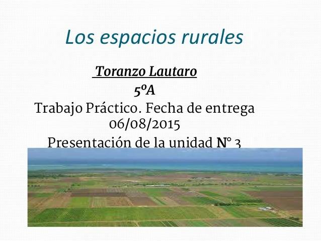 Los espacios rurales Toranzo Lautaro 5ºA Trabajo Práctico. Fecha de entrega 06/08/2015 Presentación de la unidad N° 3