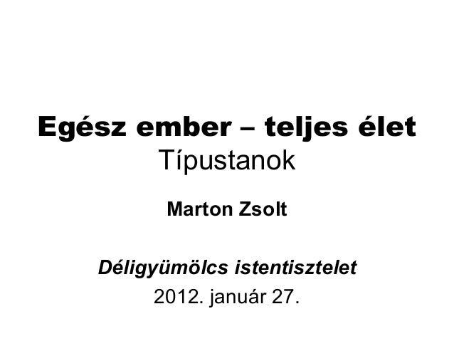 Egész ember – teljes élet Típustanok Marton Zsolt Déligyümölcs istentisztelet 2012. január 27.