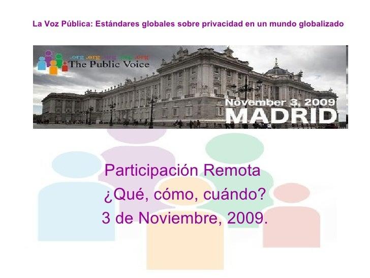 Participación Remota  ¿Qué, cómo, cuándo? 3 de Noviembre, 2009. La Voz Pública: Estándares globales sobre privacidad en un...