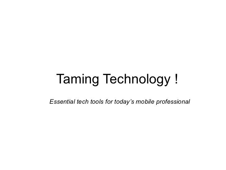 Taming Technology !Essential tech tools for today's mobile professional