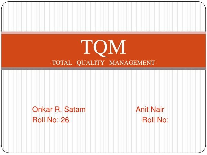 TQM     TOTAL QUALITY MANAGEMENTOnkar R. Satam          Anit NairRoll No: 26              Roll No: