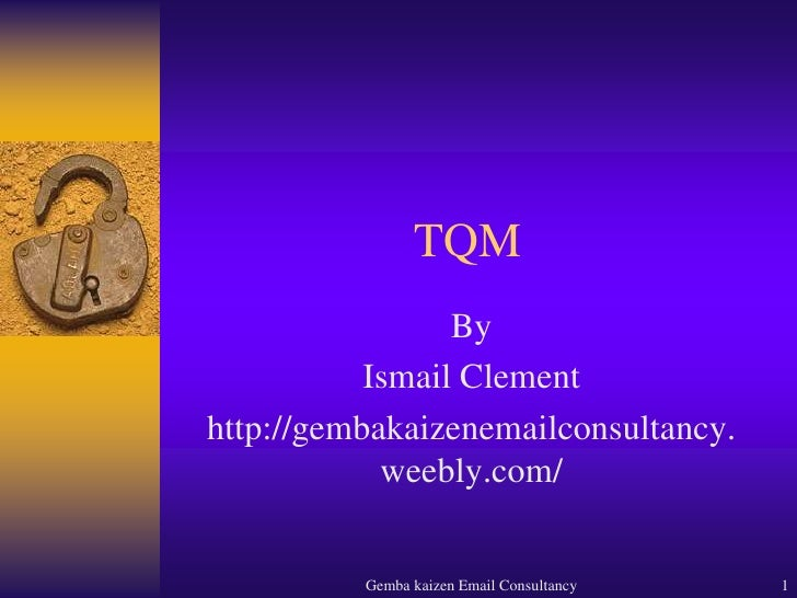 Gemba kaizen Email Consultancy<br />1<br />TQM<br />By<br />Ismail Clement<br />http://gembakaizenemailconsultancy.weebly....