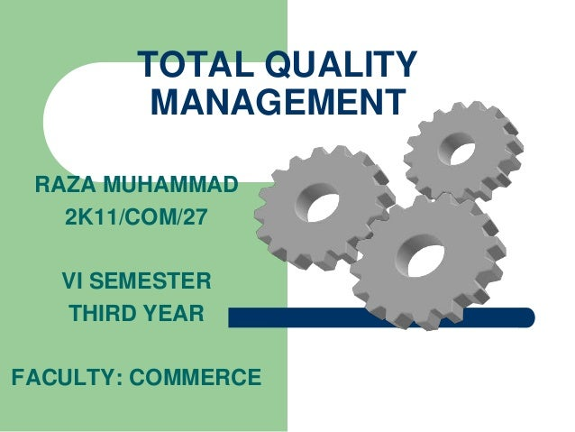 TOTAL QUALITY MANAGEMENT RAZA MUHAMMAD 2K11/COM/27 VI SEMESTER THIRD YEAR FACULTY: COMMERCE