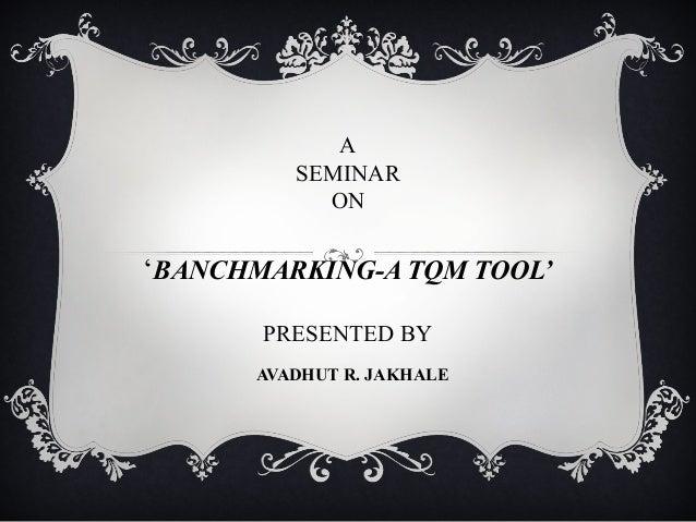 ASEMINARON'BANCHMARKING-A TQM TOOL'PRESENTED BYAVADHUT R. JAKHALE