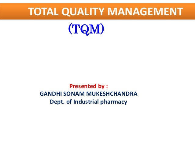 TOTAL QUALITY MANAGEMENT         (TQM)           Presented by : GANDHI SONAM MUKESHCHANDRA    Dept. of Industrial pharmacy