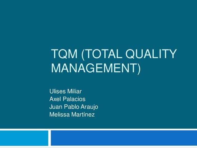 TQM (TOTAL QUALITY MANAGEMENT) Ulises Miliar Axel Palacios Juan Pablo Araujo Melissa Martínez
