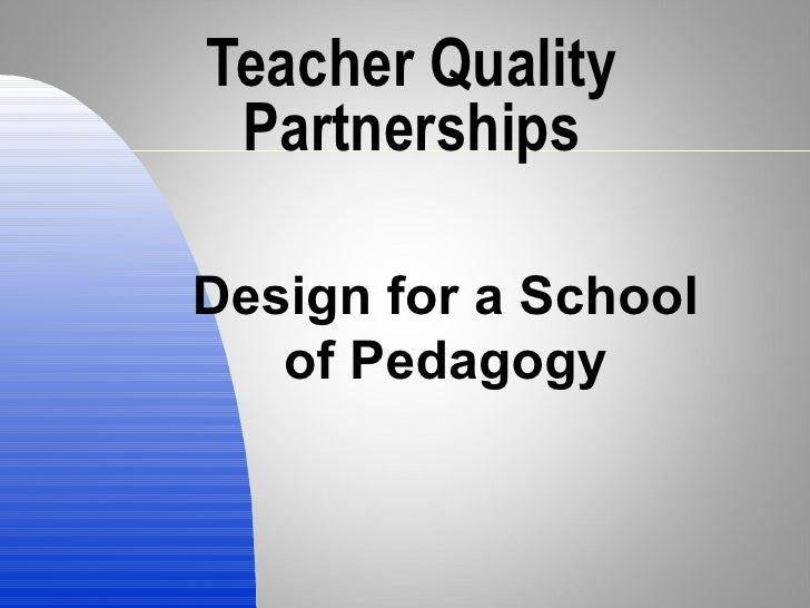 Teacher Quality Partnerships Design for a School of Pedagogy