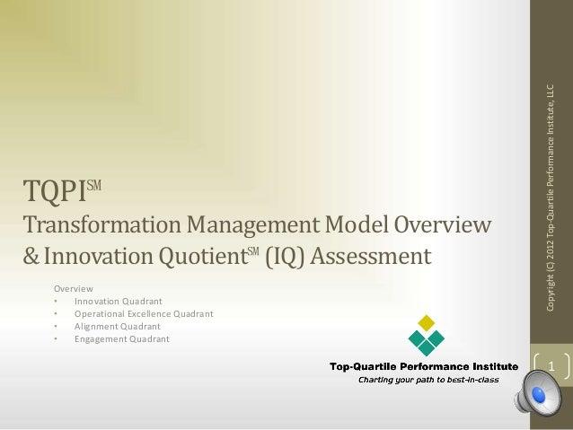 TQPI℠ TransformationManagementModel Overview & InnovationQuotient℠(IQ)Assessment Overview • Innovation Quadrant • Operatio...
