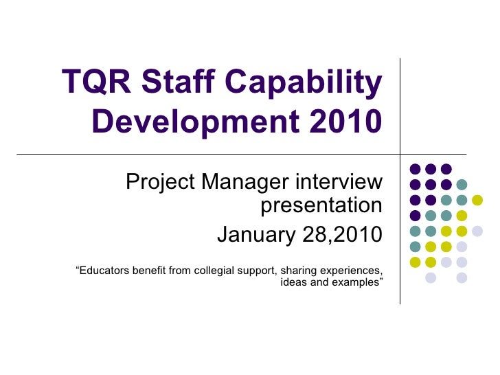 """TQR Staff Capability Development 2010 Project Manager interview presentation January 28,2010 """" Educators benefit from coll..."""