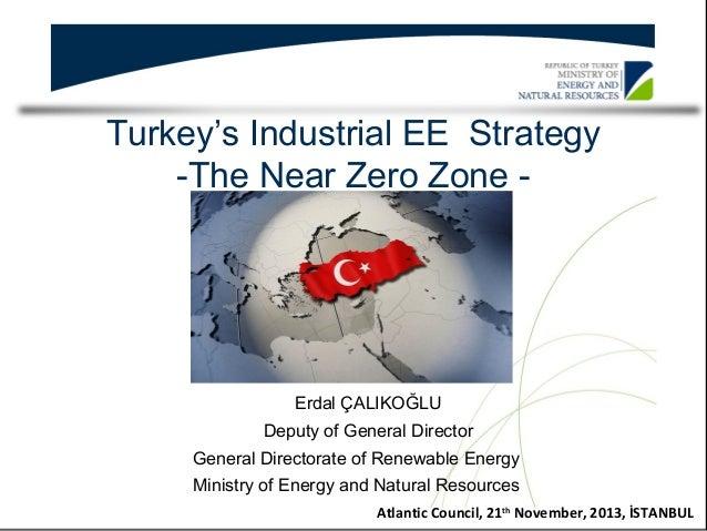 Turkey's Industrial EE Strategy -The Near Zero Zone -  Erdal ÇALIKOĞLU Deputy of General Director General Directorate of R...