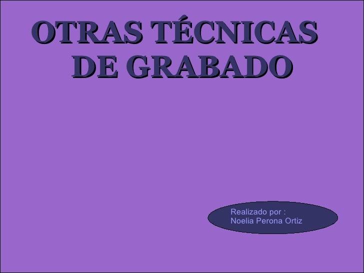 OTRAS TÉCNICAS  DE GRABADO Realizado por :  Noelia Perona Ortiz
