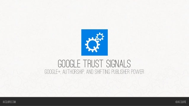 GOOGLE TRUST SIGNALS GOOGLE+, AUTHORSHIP, AND SHIFTING PUBLISHER POWER @iACQUIREiACQUIRE.COM